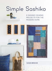 Simple Sashiko - 8 Sashiko Sewing Projects for the Modern Home ebook by Susan Briscoe