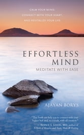 Effortless Mind - Meditate with Ease — Calm Your Mind, Connect with Your Heart, and Revitalize Your Life ebook by Ajayan Borys