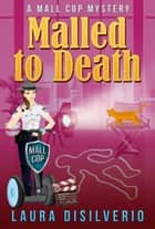Malled to Death - Mall Cop Mysteries, #3 ebook by Laura DiSilverio