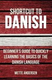 Shortcut to Danish: Beginner's Guide to Quickly Learning the Basics of the Danish Language ebook by Mette Andersen