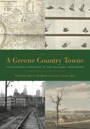 A Greene Country Towne - Philadelphia's Ecology in the Cultural Imagination ebook by Alan C. Braddock, Laura  Turner Igoe