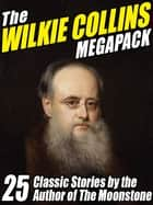 The Wilkie Collins Megapack - 25 Classic Stories by the Author of The Moonstone ebook by