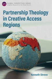 Partnership Theology in Creative Access Regions ebook by Kenneth Shreve