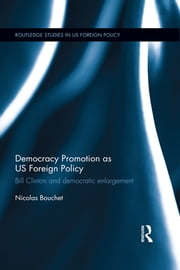 Democracy Promotion as US Foreign Policy - Bill Clinton and Democratic Enlargement ebook by Nicolas Bouchet