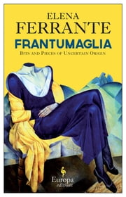 Frantumaglia - Bits and Pieces of Uncertain Origin ebook by Elena Ferrante,Ann Goldstein