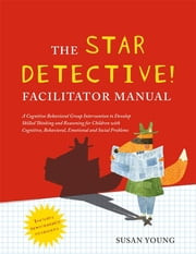 The STAR Detective Facilitator Manual - A Cognitive Behavioral Group Intervention to Develop Skilled Thinking and Reasoning for Children with Cognitive, Behavioral, Emotional and Social Problems ebook by Professor Susan Young
