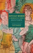 Difficult Women ebook by David Plante, Scott Spencer