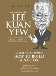 Giants of Asia: Conversations with Lee Kuan Yew - Citizen Singapore: How to Build a Nation (Special Edition) ebook by Tom Plate