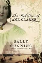 The Rebellion of Jane Clarke - A Novel ebook by Sally Cabot Gunning