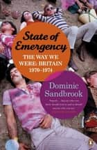 State of Emergency - The Way We Were: Britain, 1970-1974 ebook by Dominic Sandbrook