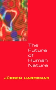 The Future of Human Nature ebook by Jürgen Habermas