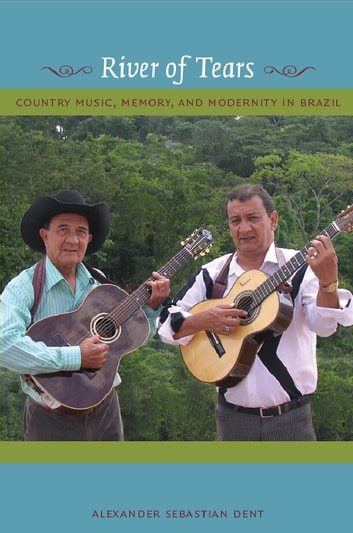River of Tears - Country Music, Memory, and Modernity in Brazil ebook by Alexander Dent