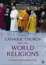 The Catholic Church and the World Religions - A Theological and Phenomenological Account ebook by Dr. Gavin D'Costa