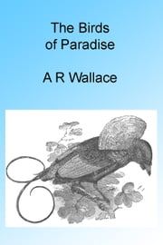 The Birds of Paradise, Illustrated ebook by Alfred Russel Wallace