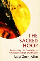 The Sacred Hoop - Recovering the Feminine in American Indian Traditions ebook by Paula Gunn Allen