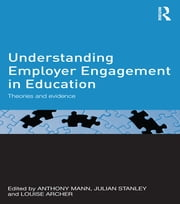 Understanding Employer Engagement in Education - Theories and evidence ebook by Anthony Mann,Julian Stanley,Louise Archer