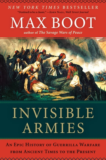 Invisible Armies: An Epic History of Guerrilla Warfare from Ancient Times to the Present ebook by Max Boot