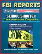 FBI Reports: School Shooter Threat Assessment Perspective, Campus Attacks, Targeted Violence Affecting Institutions of Higher Education - Response to Virginia Tech, Columbine ebook by Progressive Management