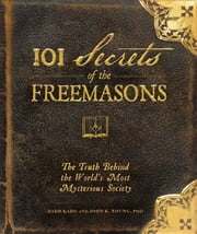 101 Secrets of the Freemasons - The Truth Behind the World's Most Mysterious Society ebook by Barb Karg,Jon K. Young