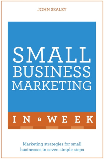 Small Business Marketing In A Week - Marketing Strategies For Small Businesses In Seven Simple Steps ebook by John Sealey