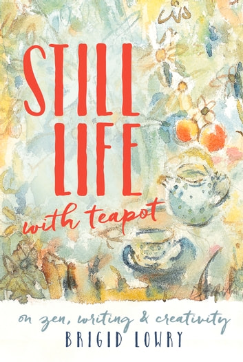 Still Life with Teapot - On zen, writing and creativity ebook by Brigid Lowry