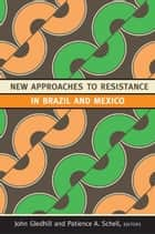 New Approaches to Resistance in Brazil and Mexico ebook by John Gledhill, Patience A. Schell