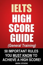 IELTS High Score Guide (General Training) - 50 Important Rules You Must Know To Achieve A High Score! ebook by Maria Stevens