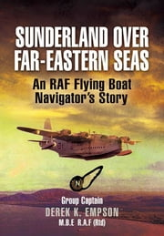 Sunderland Over Far-Eastern Seas - An RAF Flying Boat Navigator's Story ebook by Derek Empson