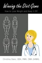 Winning the Diet Game - How to Lose Weight and Keep It Off ebook by Christina Glanz
