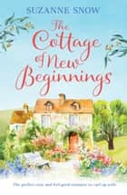 The Cottage of New Beginnings - The perfect cosy and feel-good romance to curl up with ebook by Suzanne Snow