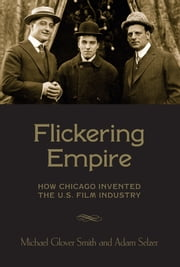 Flickering Empire - How Chicago Invented the U.S. Film Industry ebook by Michael Glover Smith,Adam Selzer