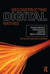 Deconstructing Digital Natives - Young People, Technology, and the New Literacies ebook by