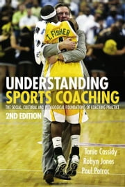 Understanding Sports Coaching - The Social, Cultural and Pedagogical Foundations of Coaching Practice ebook by Tania G. Cassidy,Robyn L. Jones,Paul Potrac