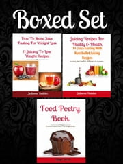 Boxed Set: How To Make Juice Fasting For Weight Loss: 11 Juicing To Lose Weight Recipes + Juicing Recipes For Vitality & Health: 14 Juice Fasting Recipes + Food Poetry Book About Paleo Diet Beginners ebook by Juliana Baldec