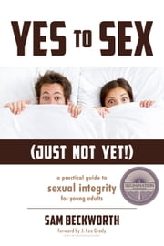 Yes to Sex...Just Not Yet! - A Practical Guide to Sexual Integrity for Young Adults ebook by Sam Beckworth