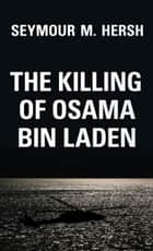 The Killing of Osama Bin Laden ebook by Seymour M. Hersh