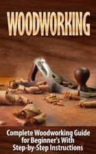 Woodworking: Complete Woodworking Guide for Beginner's With Step-by-Step Instructions (BONUS - 16,000 Woodworking Plans and Projects) ebook by Ted Woodrow