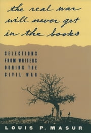 """...the real war will never get in the books"" - Selections from Writers During the Civil War ebook by Louis P. Masur"
