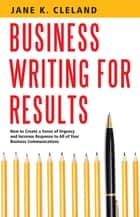 Business Writing for Results - How to Create a Sense of Urgency and Increase Response to All of Your Business Communications ebook by Jane K Cleland