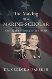 The Making of a Marine-Scholar - Leading and Learning in the Bear Pit ebook by Dr. George A. Baker III