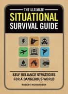 The Ultimate Situational Survival Guide - Self-Reliance Strategies for a Dangerous World ebook by Robert Richardson