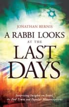 Rabbi Looks at the Last Days, A - Surprising Insights on Israel, the End Times and Popular Misconceptions ebook by
