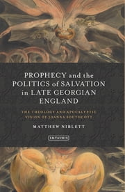 Prophecy and the Politics of Salvation in Late Georgian England - The Theology and Apocalyptic Vision of Joanna Southcott ebook by Matthew Niblett