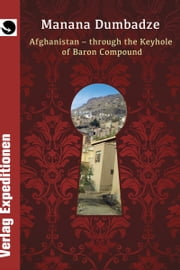 AFGHANISTAN: THROUGH THE KEYHOLE OF BARON COMPOUND ebook by Manana Dumbadze