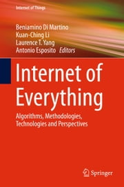Internet of Everything - Algorithms, Methodologies, Technologies and Perspectives ebook by Kuan-Ching Li, Antonio Esposito, Laurence T. Yang,...