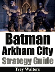 Batman Arkham City Strategy Guide ebook by Trey Walters