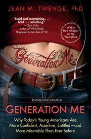 Generation Me - Revised and Updated - Why Today's Young Americans Are More Confident, Assertive, Entitled--and More Miserable Than Ever Before ebook by Jean M. Twenge, Ph.D.