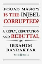 Fouad Masri's Is the Injeel Corrupted? A Reply, Refutation and Rebuttal ebook by Ibrahim Bayraktar