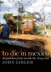 To Die in Mexico - Dispatches from Inside the Drug War ebook by John Gibler