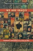 We Are Iraqis - Aesthetics and Politics in a Time of War ebook by Nadje Al-Ali, Deborah Al-Najjar